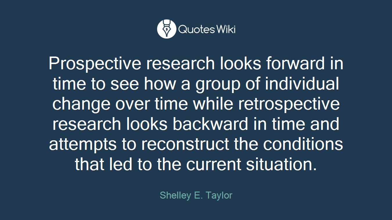 Prospective research looks forward in time to see how a group of individual change over time while retrospective research looks backward in time and attempts to reconstruct the conditions that led to the current situation.