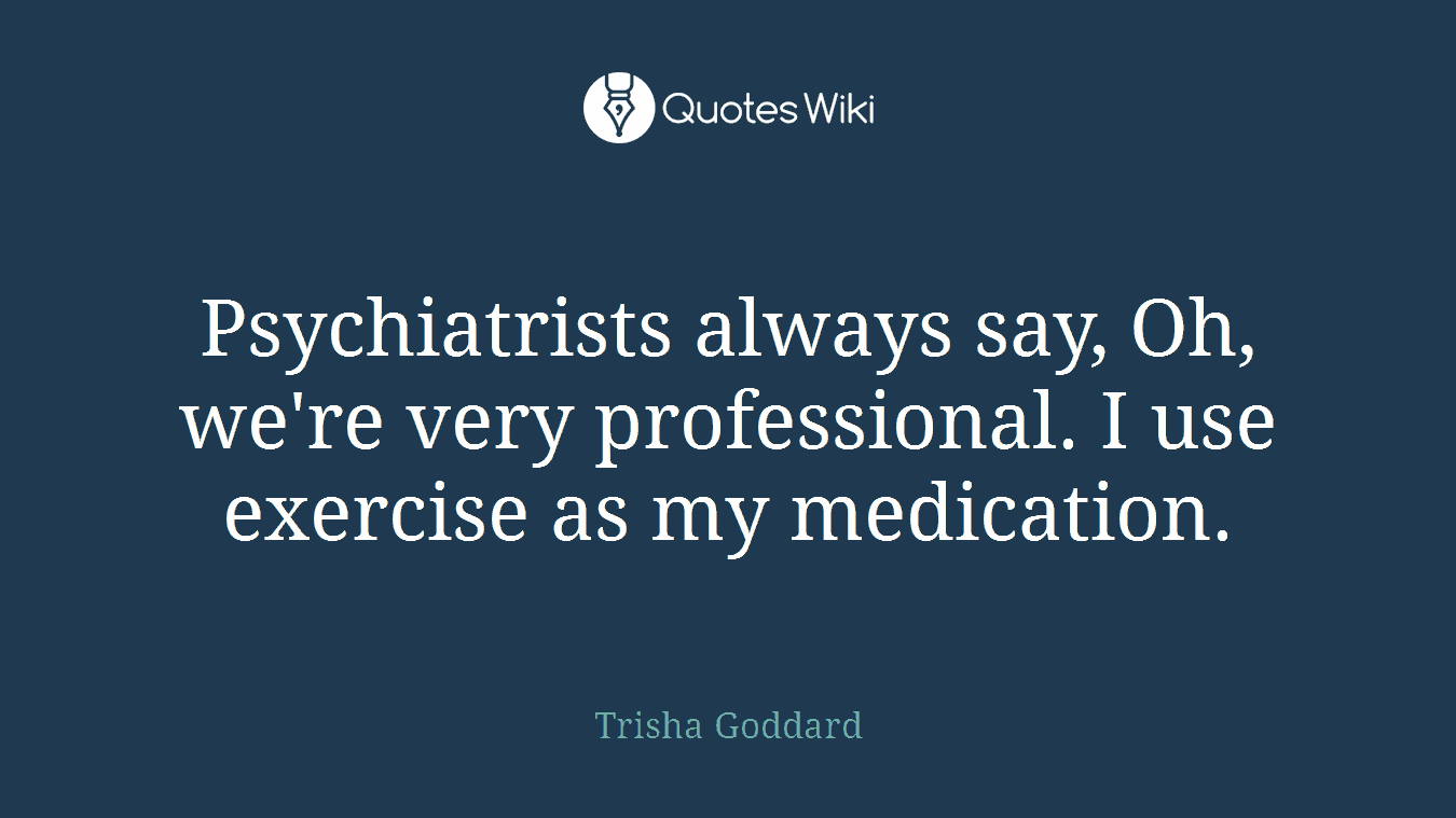 Psychiatrists always say, Oh, we're very professional. I use exercise as my medication.