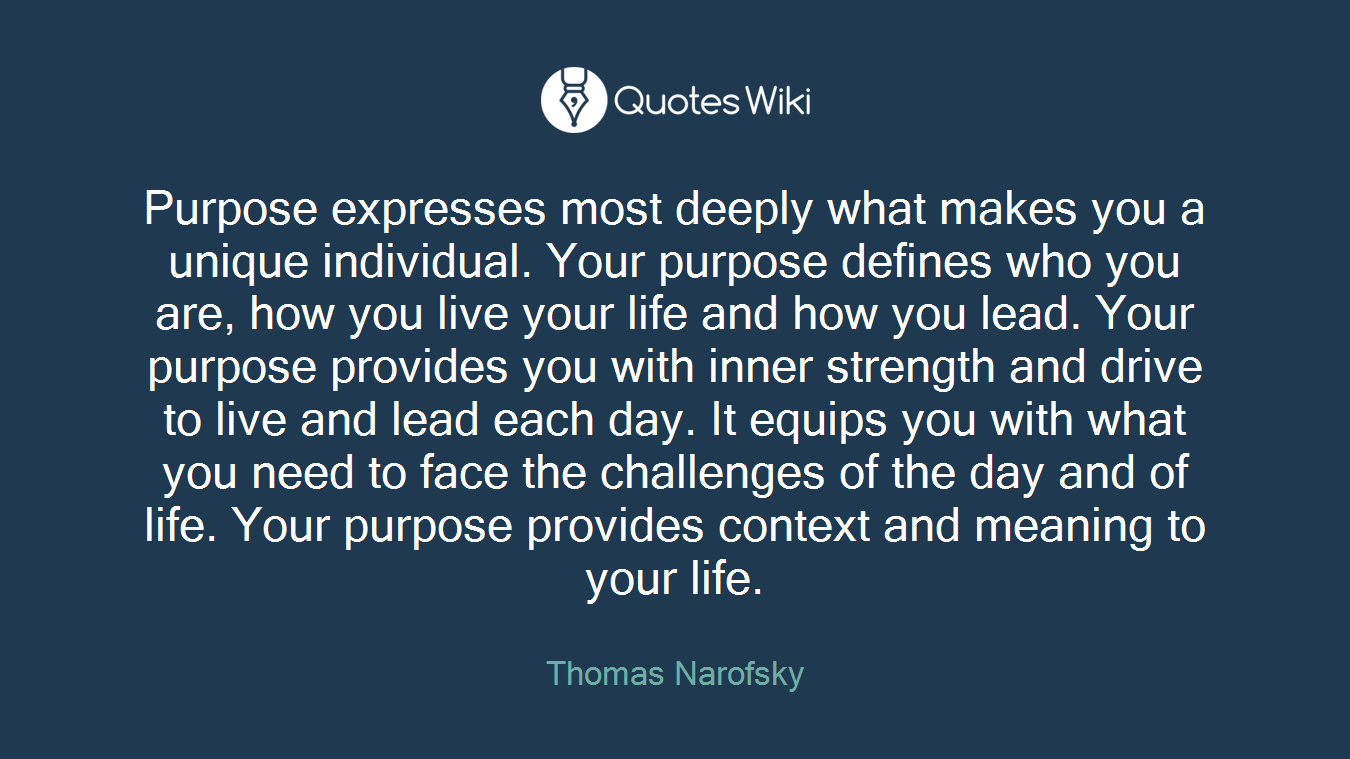 Purpose expresses most deeply what makes you a unique individual. Your purpose defines who you are, how you live your life and how you lead. Your purpose provides you with inner strength and drive to live and lead each day. It equips you with what you need to face the challenges of the day and of life. Your purpose provides context and meaning to your life.