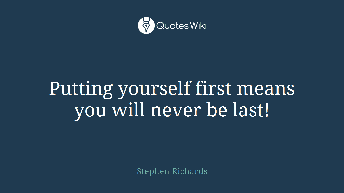 Putting Yourself First Means You Will Never Be Quotes