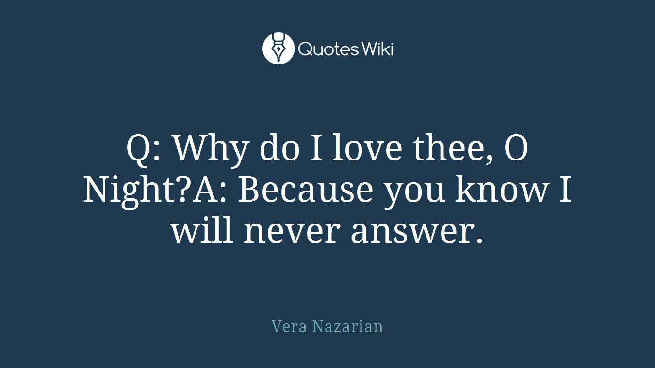 Q: Why do I love thee, O Night?A: Because you know I will never answer.