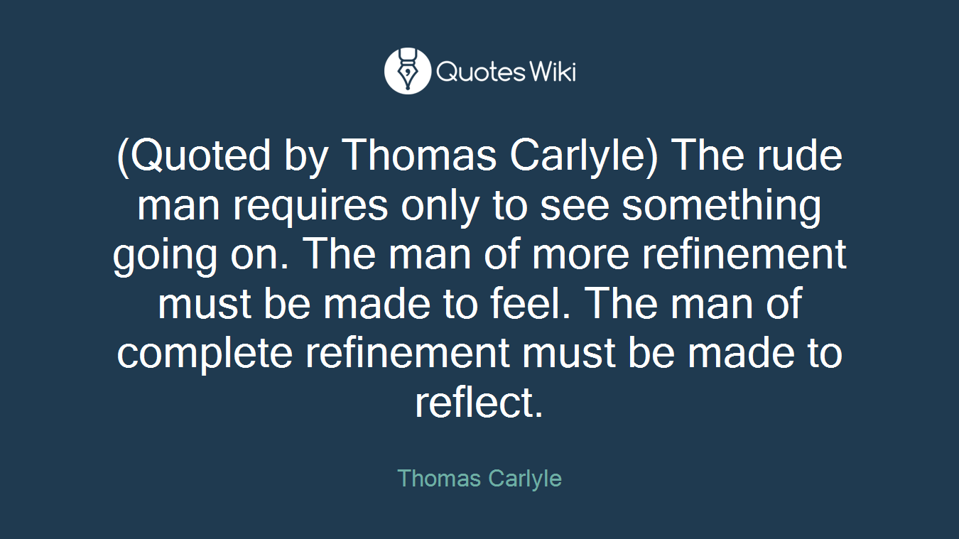 (Quoted by Thomas Carlyle) The rude man requires only to see something going on. The man of more refinement must be made to feel. The man of complete refinement must be made to reflect.