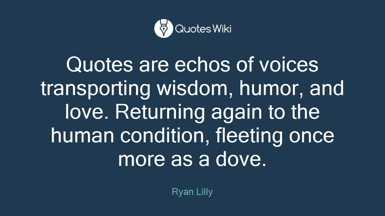 Quotes are echos of voices transporting wisdom, humor, and love. Returning again to the human condition, fleeting once more as a dove.
