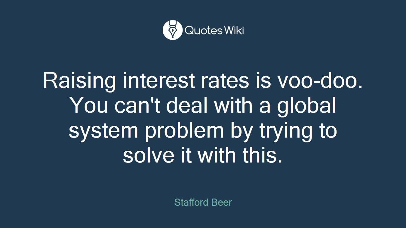 Raising interest rates is voo-doo. You can't deal with a global system problem by trying to solve it with this.