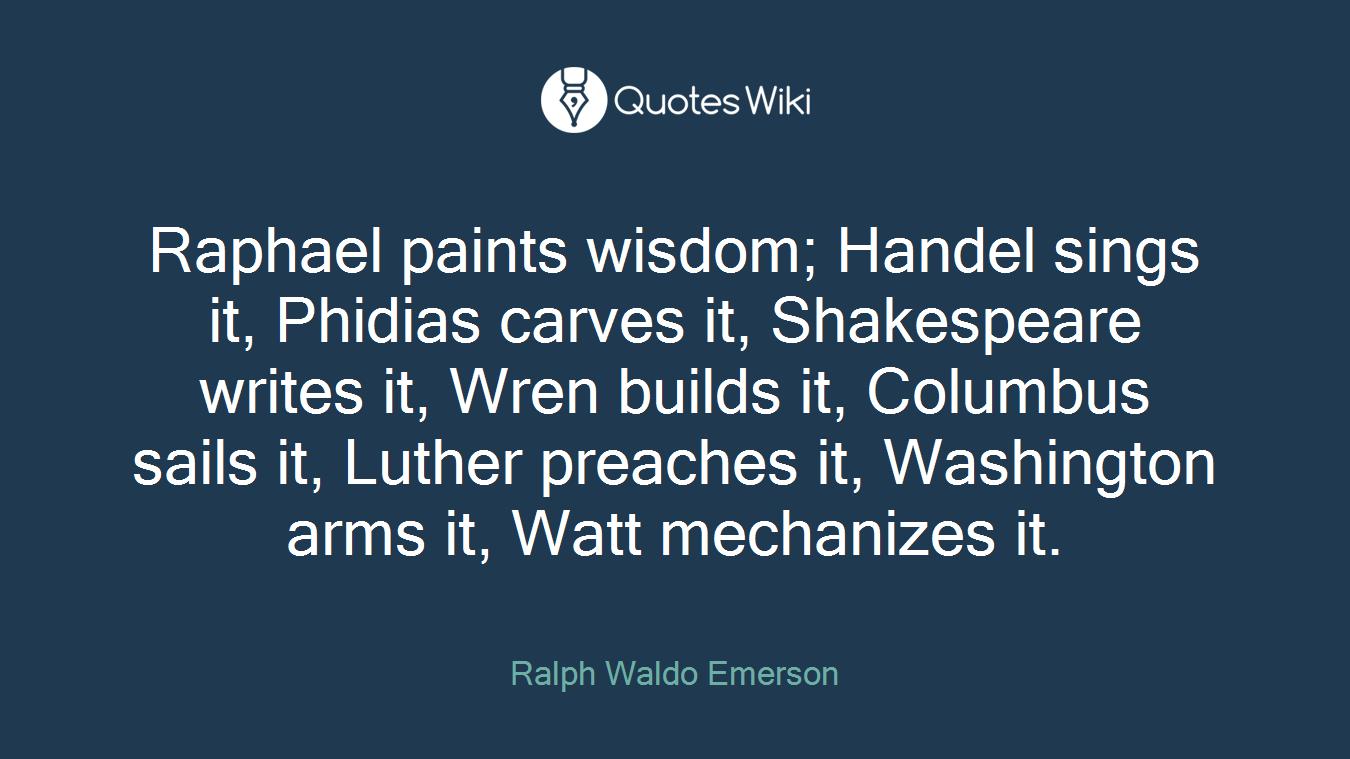Raphael paints wisdom; Handel sings it, Phidias carves it, Shakespeare writes it, Wren builds it, Columbus sails it, Luther preaches it, Washington arms it, Watt mechanizes it.