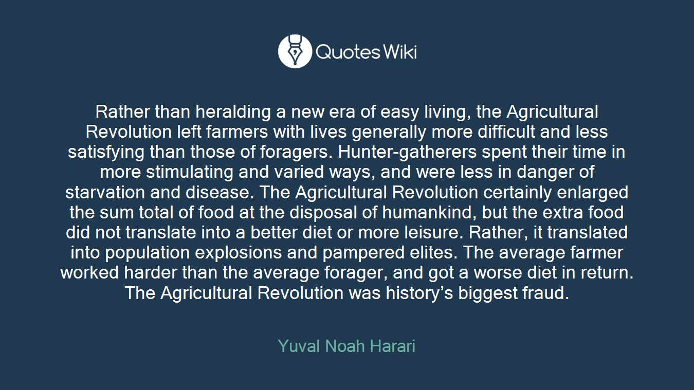 Rather than heralding a new era of easy living, the Agricultural Revolution left farmers with lives generally more difficult and less satisfying than those of foragers. Hunter-gatherers spent their time in more stimulating and varied ways, and were less in danger of starvation and disease. The Agricultural Revolution certainly enlarged the sum total of food at the disposal of humankind, but the extra food did not translate into a better diet or more leisure. Rather, it translated into population explosions and pampered elites. The average farmer worked harder than the average forager, and got a worse diet in return. The Agricultural Revolution was history's biggest fraud.