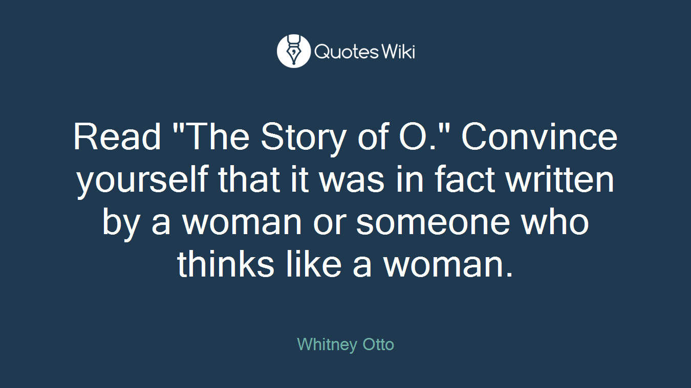 """Read """"The Story of O."""" Convince yourself that it was in fact written by a woman or someone who thinks like a woman."""