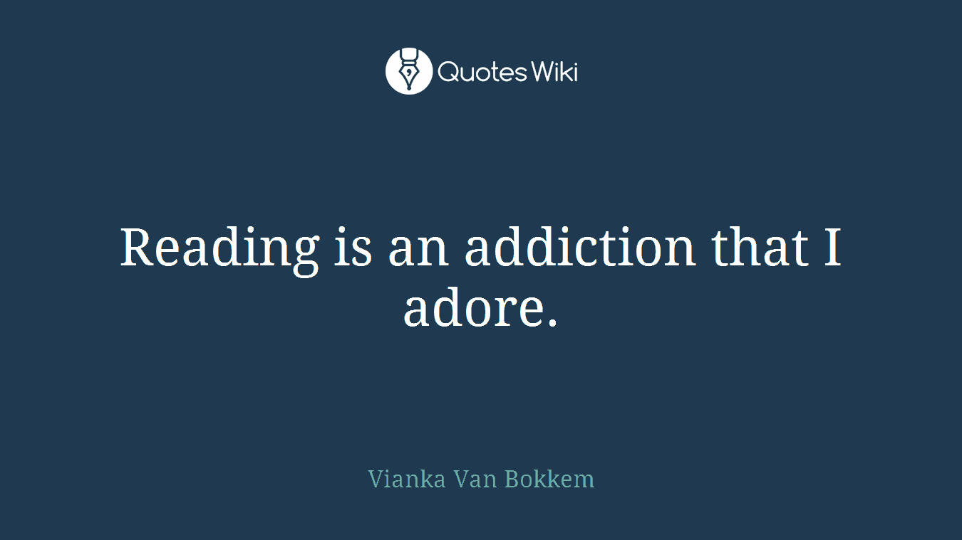 Reading is an addiction that I adore.