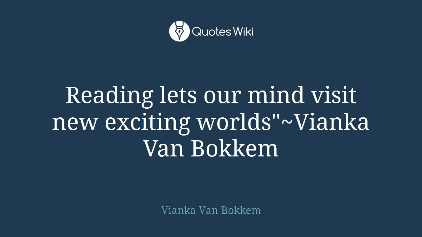"""Reading lets our mind visit new exciting worlds""""~Vianka Van Bokkem"""
