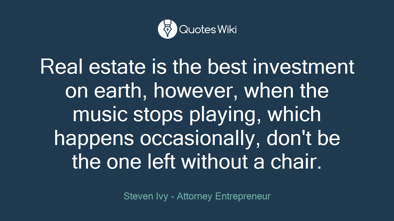 Real estate is the best investment on earth, however, when the music stops playing, which happens occasionally, don't be the one left without a chair.
