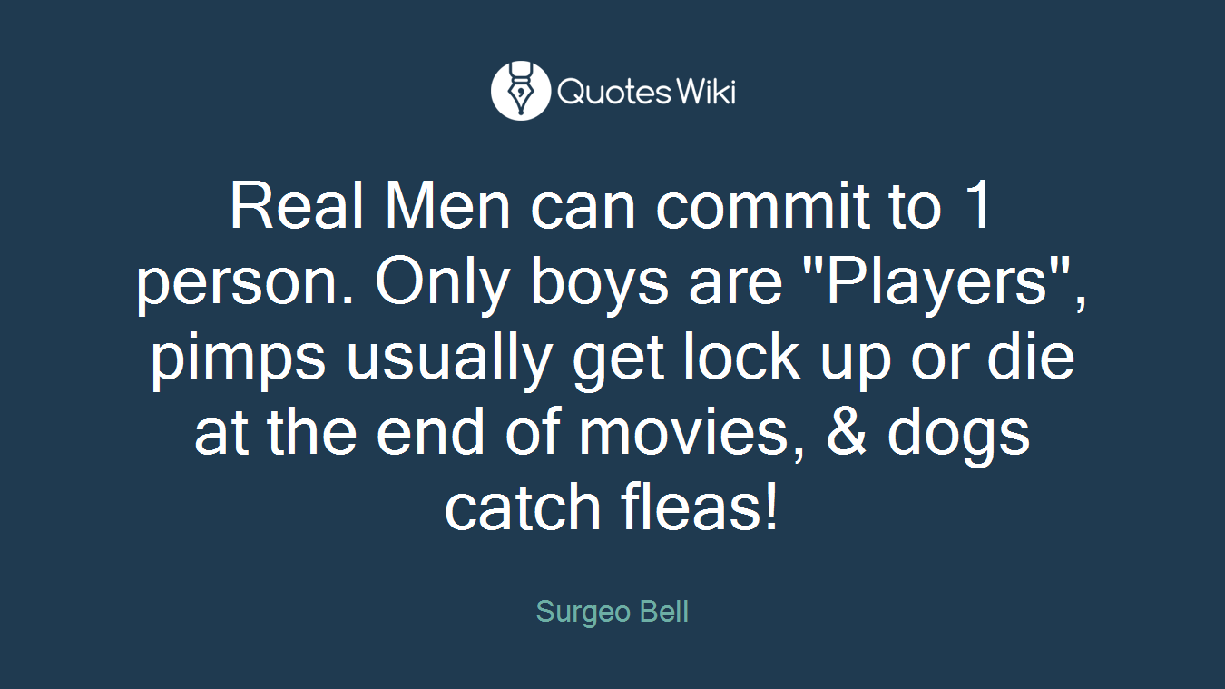 """Real Men can commit to 1 person. Only boys are """"Players"""", pimps usually get lock up or die at the end of movies, & dogs catch fleas!"""