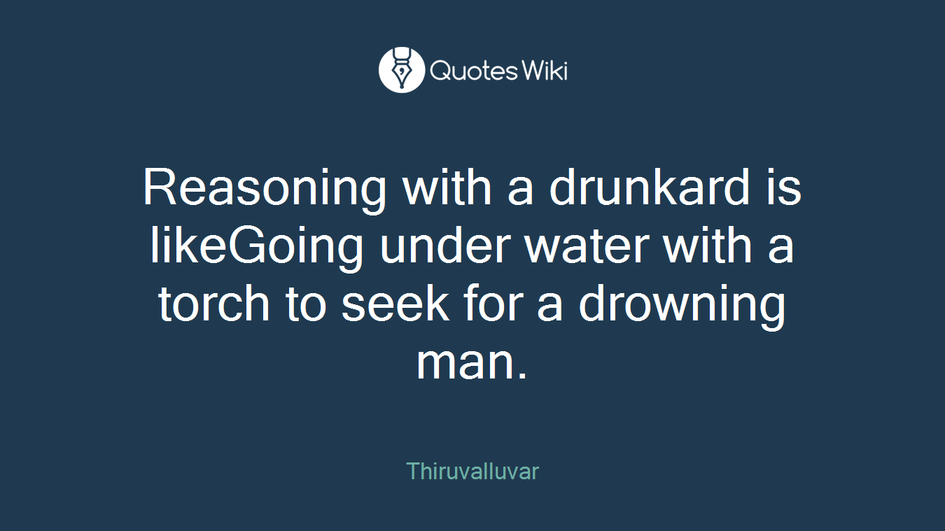 Reasoning with a drunkard is likeGoing under water with a torch to seek for a drowning man.