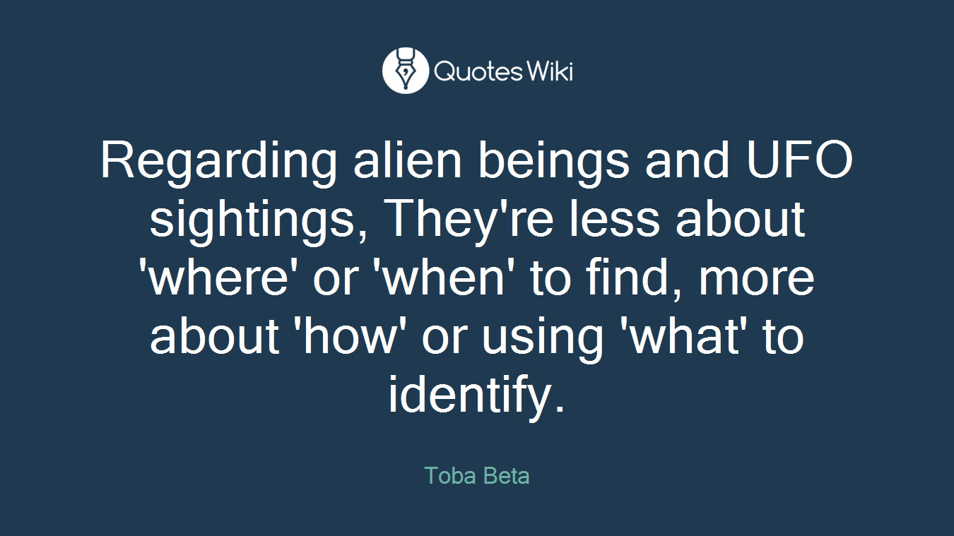 Regarding alien beings and UFO sightings, They're less about 'where' or 'when' to find, more about 'how' or using 'what' to identify.