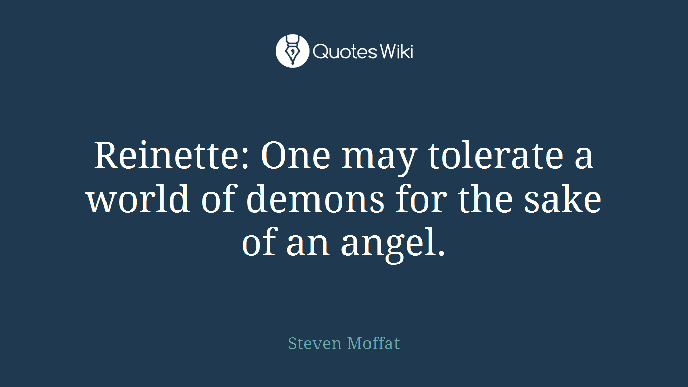 Reinette: One may tolerate a world of demons for the sake of an angel.