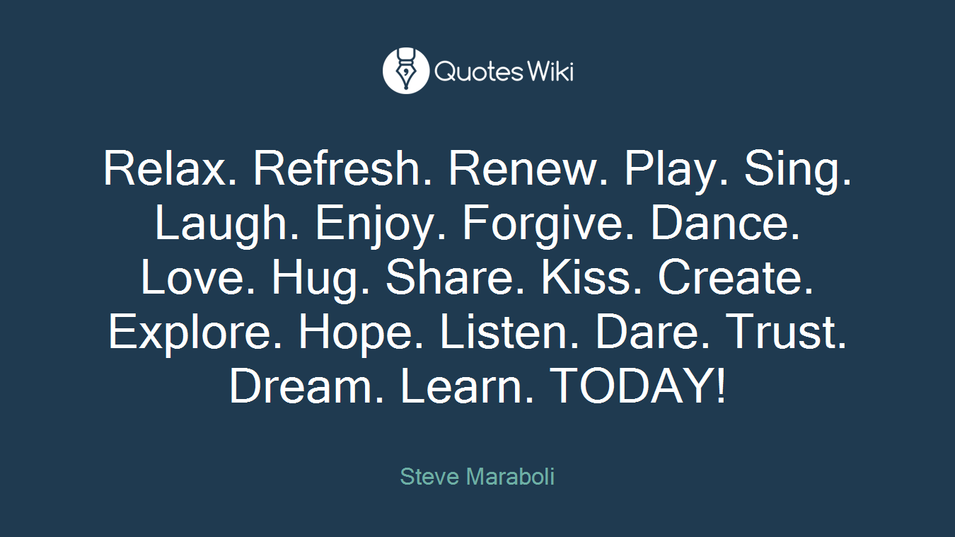 Relax. Refresh. Renew. Play. Sing. Laugh. Enjoy. Forgive. Dance. Love. Hug. Share. Kiss. Create. Explore. Hope. Listen. Dare. Trust. Dream. Learn. TODAY!