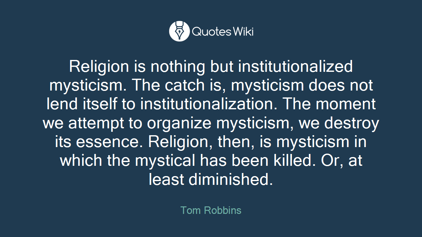 Religion is nothing but institutionalized mysticism. The catch is, mysticism does not lend itself to institutionalization. The moment we attempt to organize mysticism, we destroy its essence. Religion, then, is mysticism in which the mystical has been killed. Or, at least diminished.