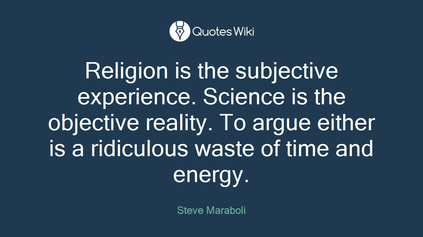 Religion is the subjective experience. Science is the objective reality. To argue either is a ridiculous waste of time and energy.