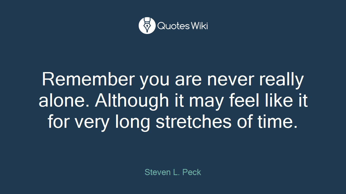 Remember you are never really alone. Although it may feel like it for very long stretches of time.