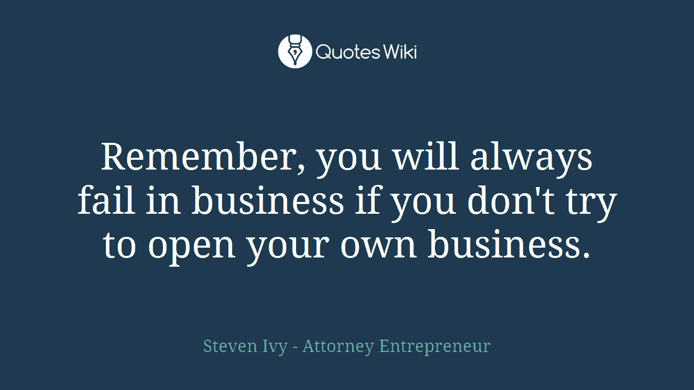 Remember, you will always fail in business if you don't try to open your own business.