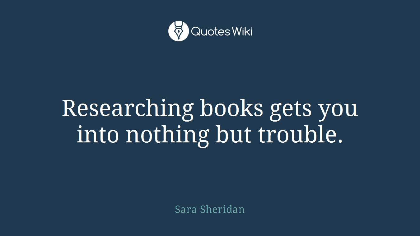 Researching books gets you into nothing but trouble.