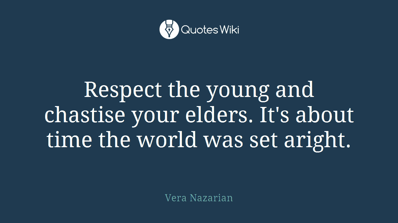 Respect the young and chastise your elders. It's about time the world was set aright.