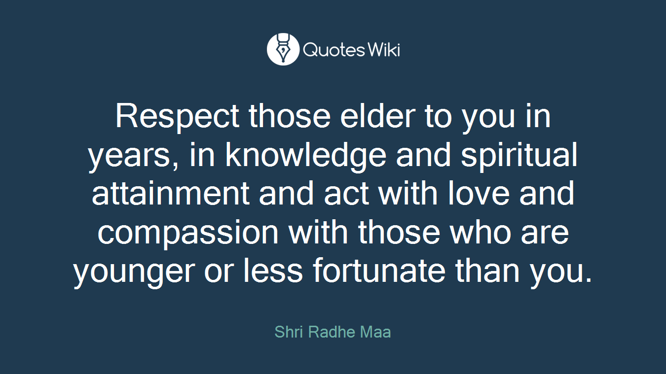 Respect those elder to you in years, in knowledge and spiritual attainment and act with love and compassion with those who are younger or less fortunate than you.