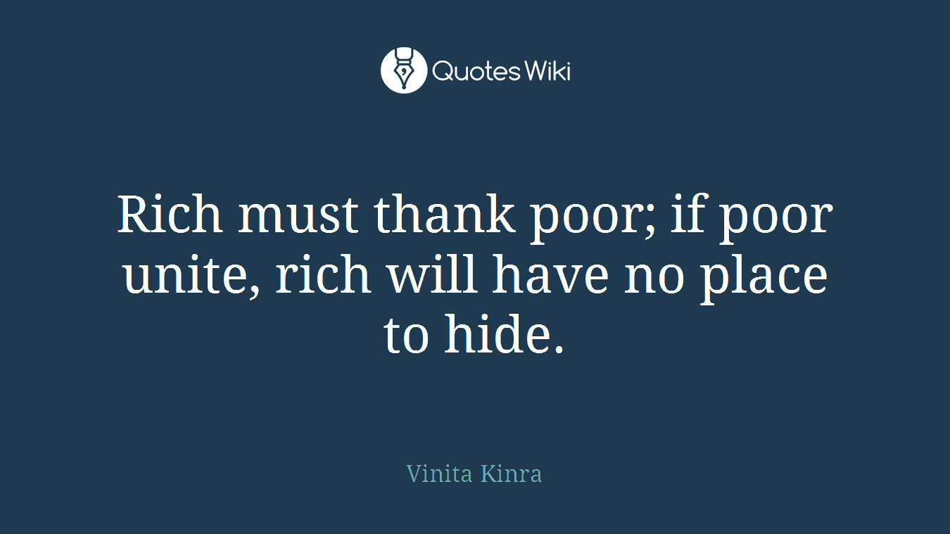 Rich must thank poor; if poor unite, rich will have no place to hide.