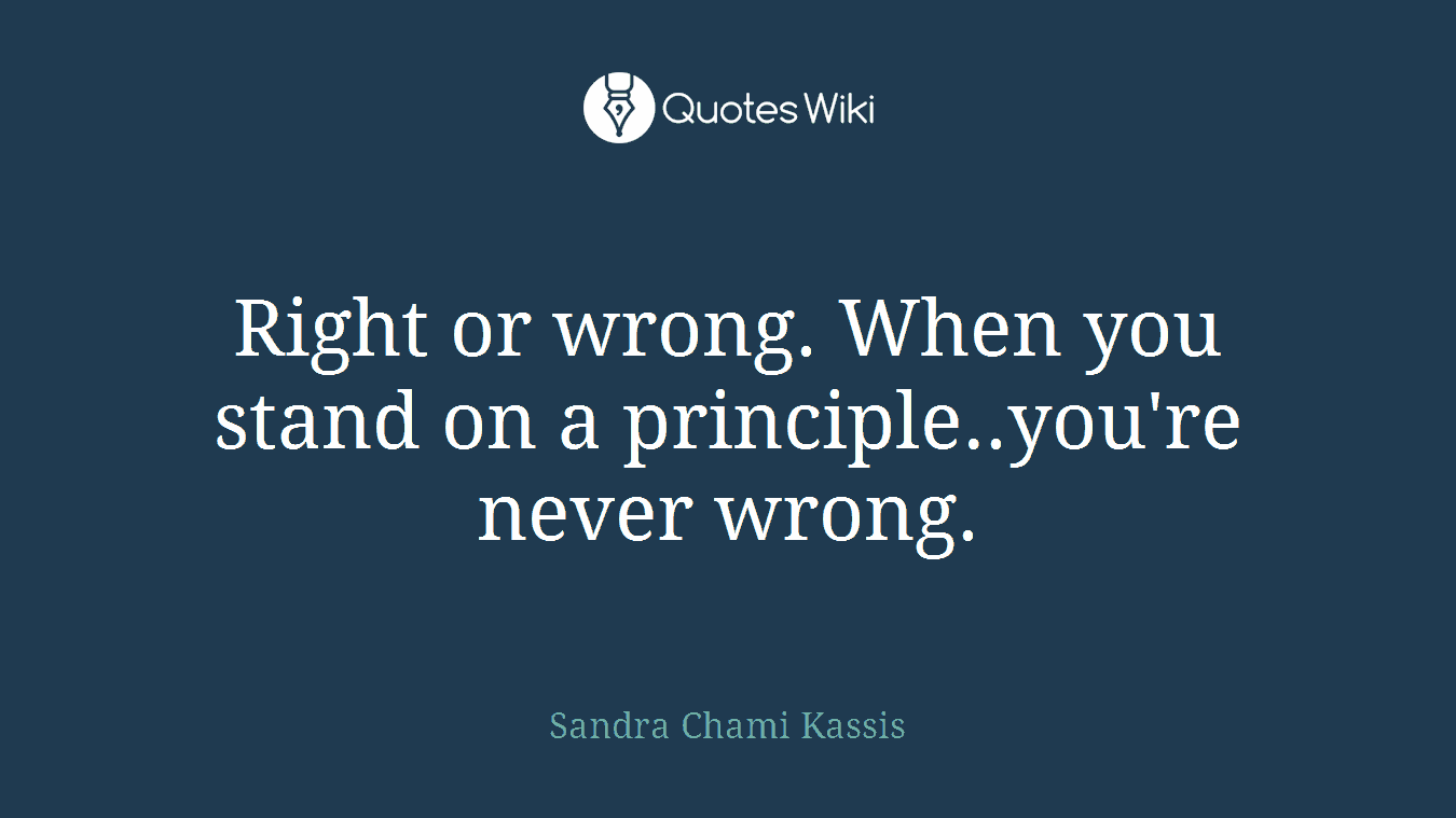 Right or wrong. When you stand on a principle..you're never wrong.