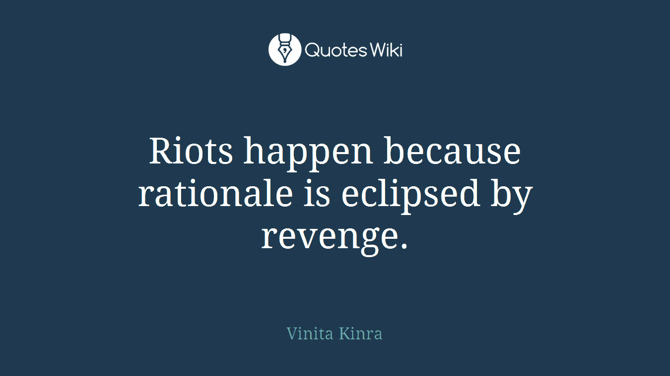 Riots happen because rationale is eclipsed by revenge.