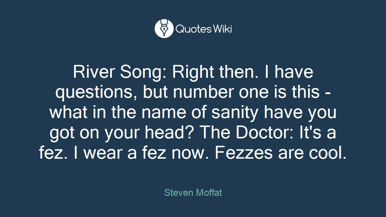 River Song: Right then. I have questions, but number one is this - what in the name of sanity have you got on your head? The Doctor: It's a fez. I wear a fez now. Fezzes are cool.