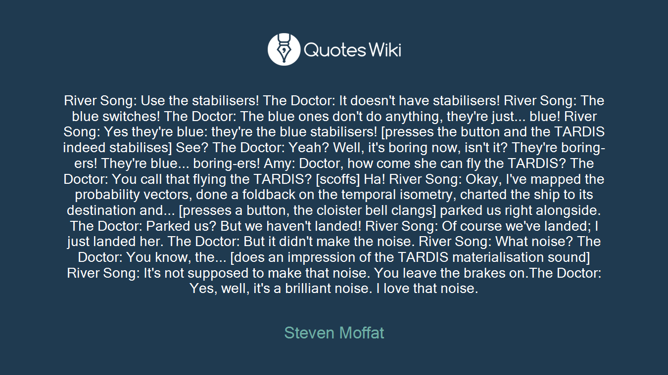 River Song: Use the stabilisers! The Doctor: It doesn't have stabilisers! River Song: The blue switches! The Doctor: The blue ones don't do anything, they're just... blue! River Song: Yes they're blue: they're the blue stabilisers! [presses the button and the TARDIS indeed stabilises] See? The Doctor: Yeah? Well, it's boring now, isn't it? They're boring-ers! They're blue... boring-ers! Amy: Doctor, how come she can fly the TARDIS? The Doctor: You call that flying the TARDIS? [scoffs] Ha! River Song: Okay, I've mapped the probability vectors, done a foldback on the temporal isometry, charted the ship to its destination and... [presses a button, the cloister bell clangs] parked us right alongside. The Doctor: Parked us? But we haven't landed! River Song: Of course we've landed; I just landed her. The Doctor: But it didn't make the noise. River Song: What noise? The Doctor: You know, the... [does an impression of the TARDIS materialisation sound] River Song: It's not supposed to make that noise. You leave the brakes on.The Doctor: Yes, well, it's a brilliant noise. I love that noise.