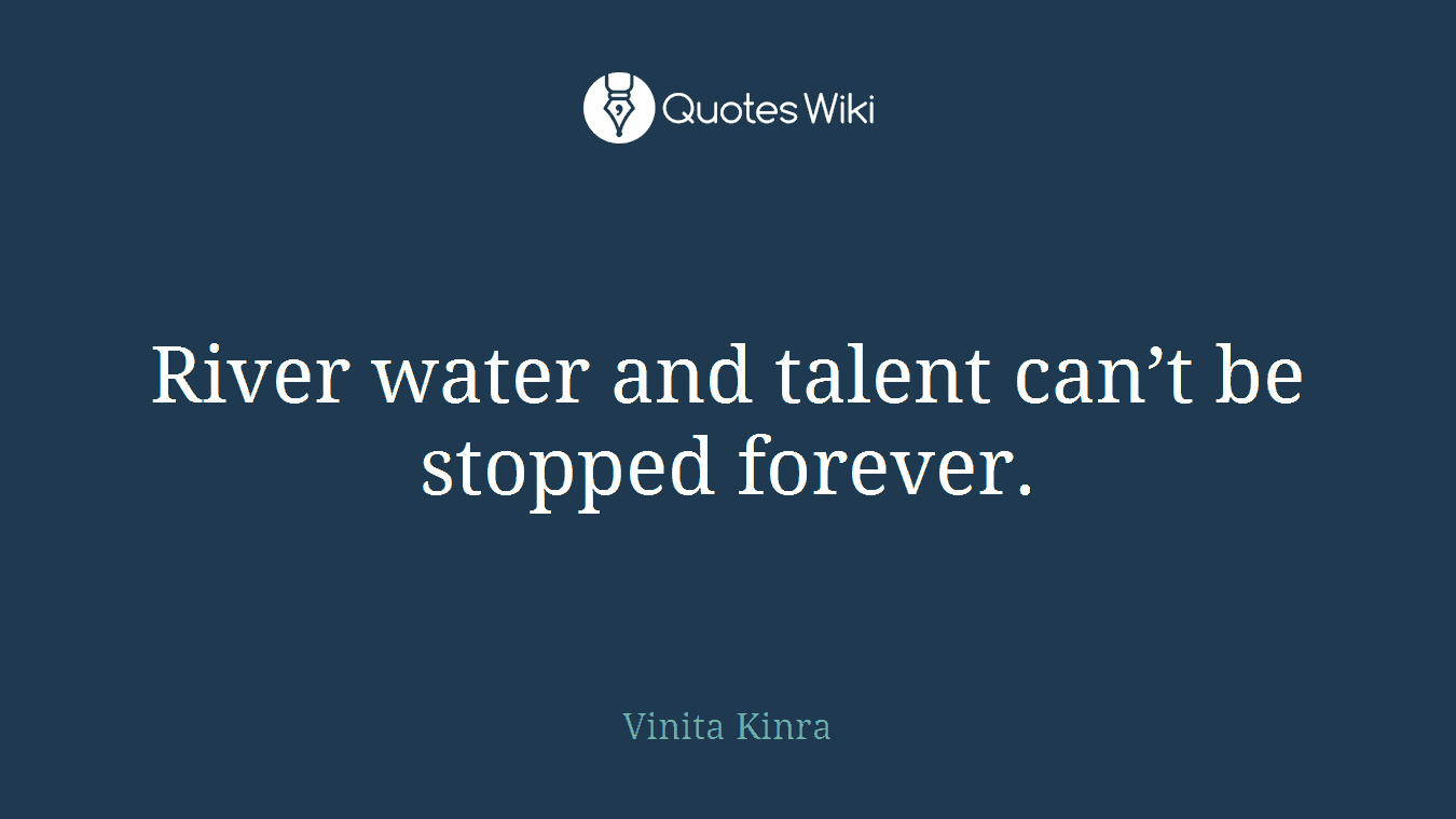 River water and talent can't be stopped forever.