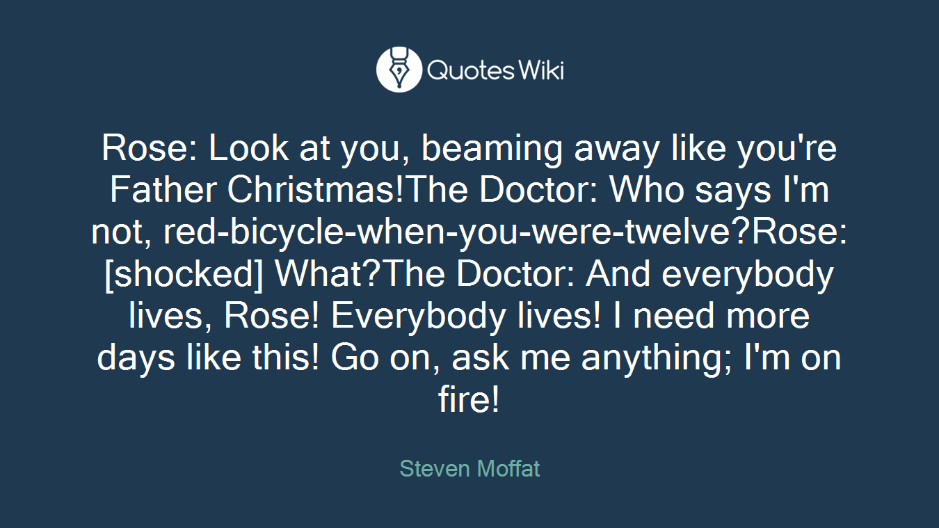 Rose: Look at you, beaming away like you're Father Christmas!The Doctor: Who says I'm not, red-bicycle-when-you-were-twelve?Rose: [shocked] What?The Doctor: And everybody lives, Rose! Everybody lives! I need more days like this! Go on, ask me anything; I'm on fire!