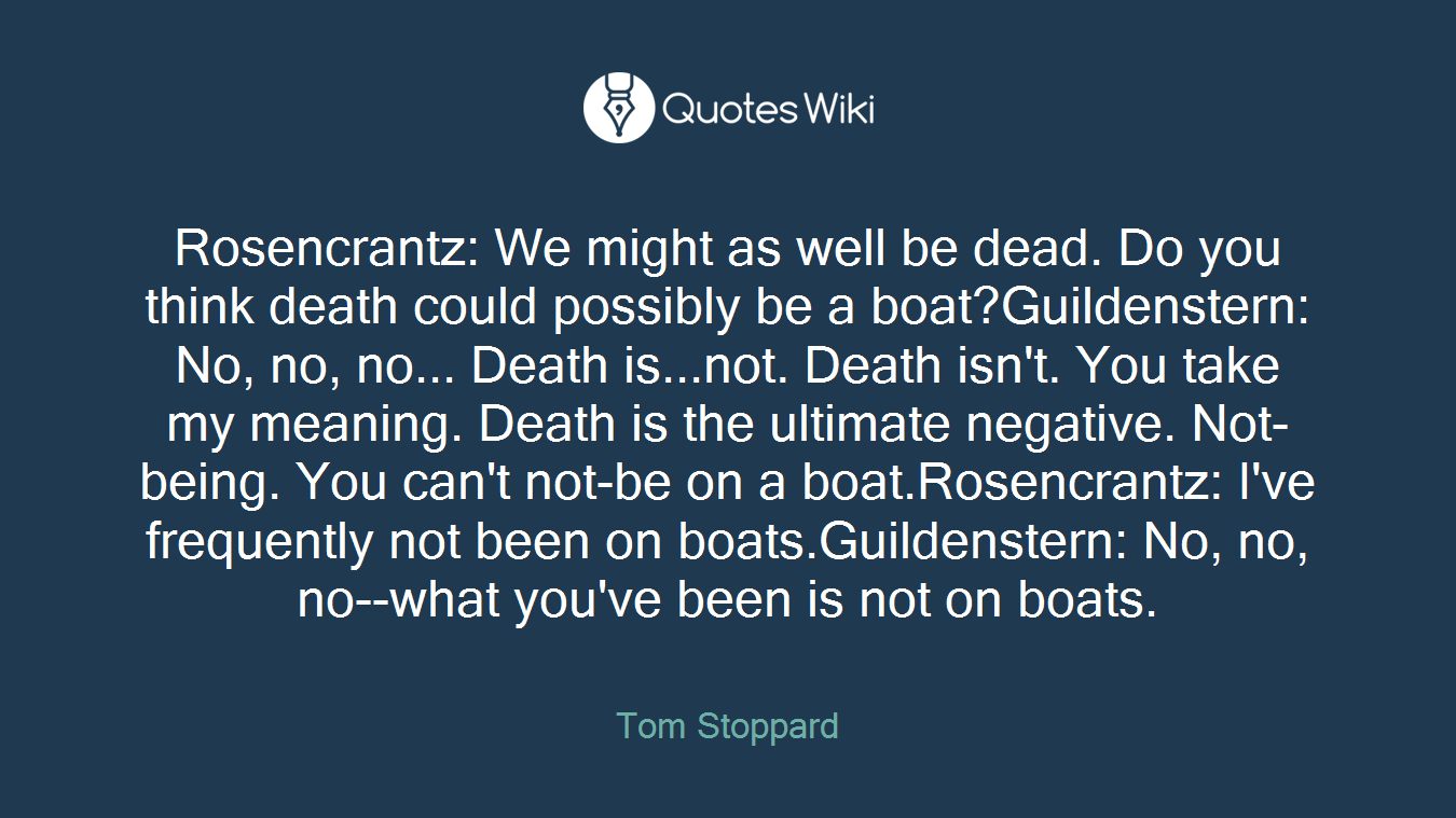 Rosencrantz: We might as well be dead. Do you think death could possibly be a boat?Guildenstern: No, no, no... Death is...not. Death isn't. You take my meaning. Death is the ultimate negative. Not-being. You can't not-be on a boat.Rosencrantz: I've frequently not been on boats.Guildenstern: No, no, no--what you've been is not on boats.