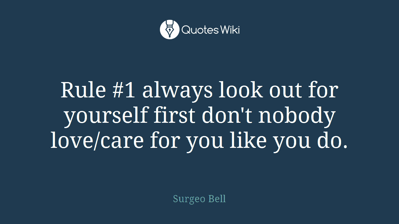 Rule #1 always look out for yourself first don't nobody love/care for you like you do.