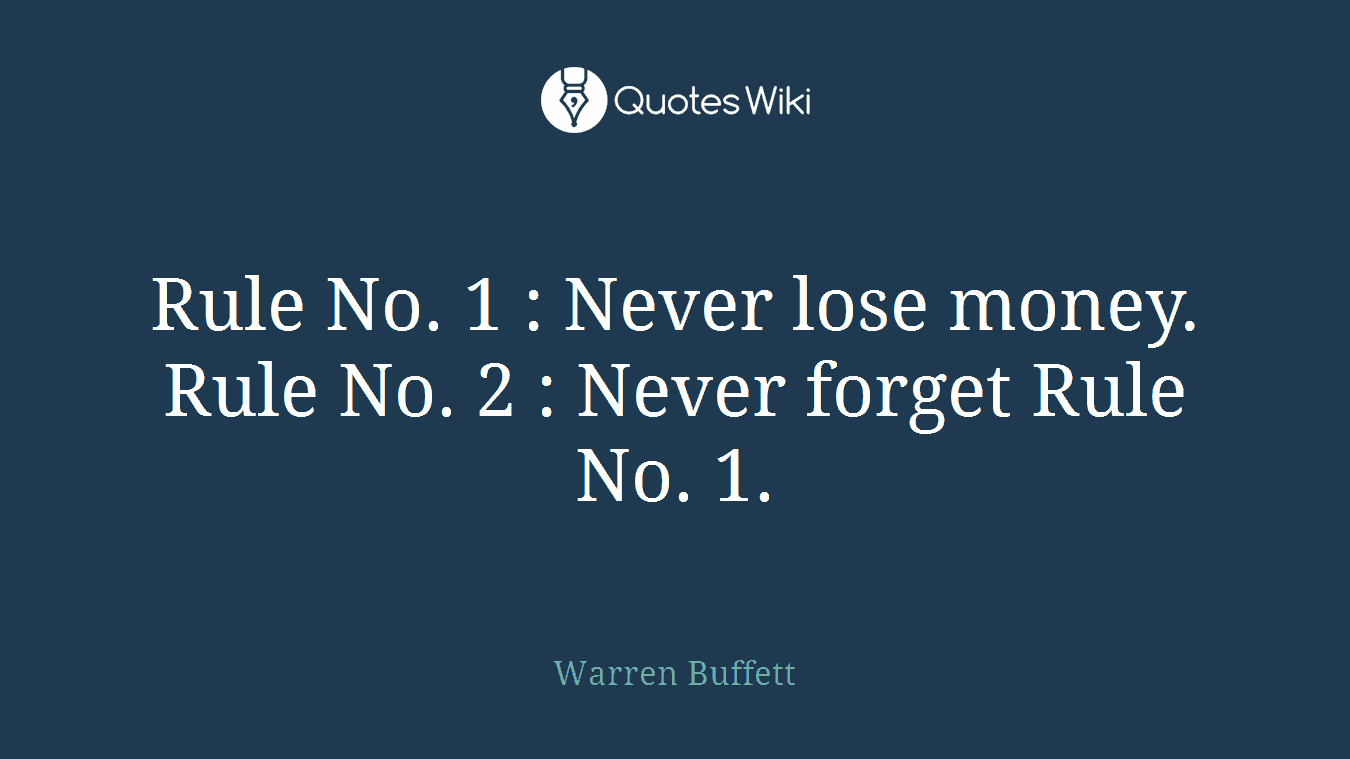 Rule No. 1 : Never lose money. Rule No. 2 : Never forget Rule No. 1.