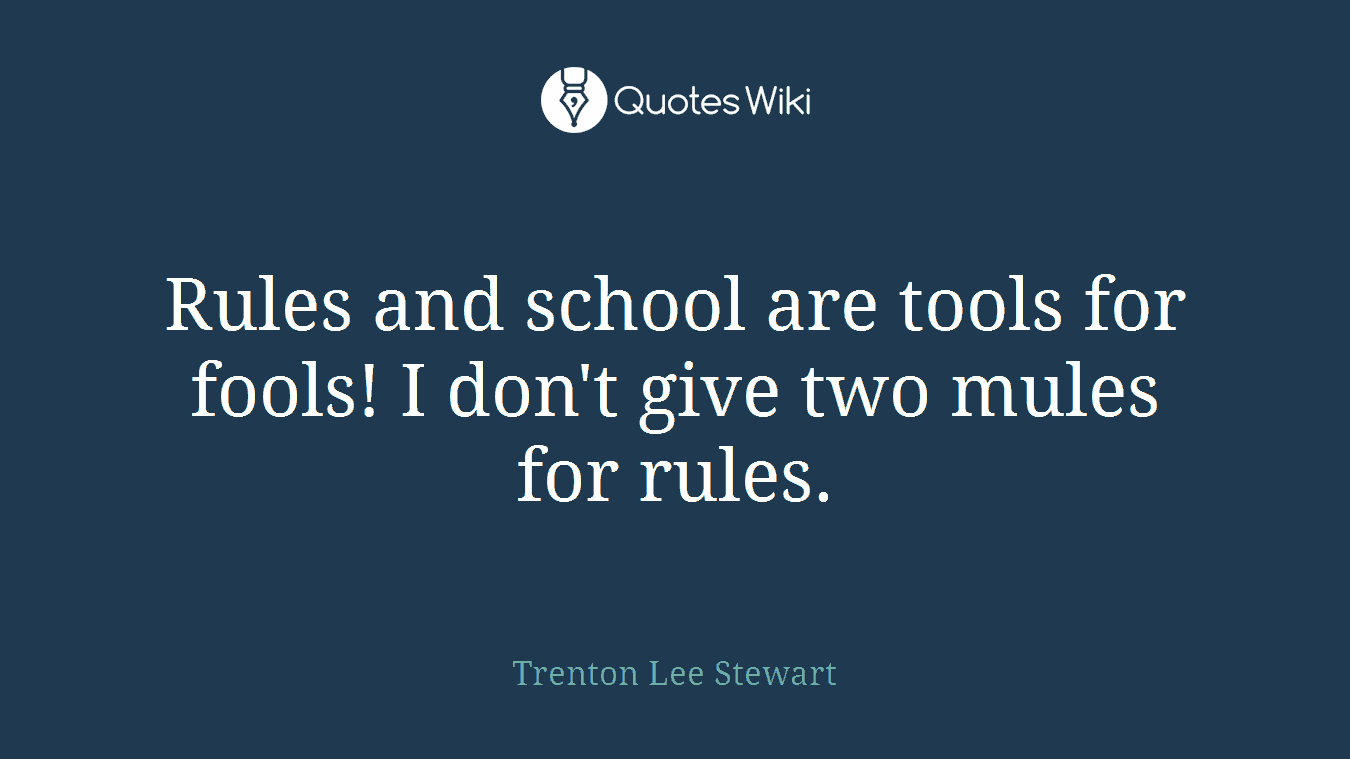 Rules and school are tools for fools! I don't give two mules for rules.