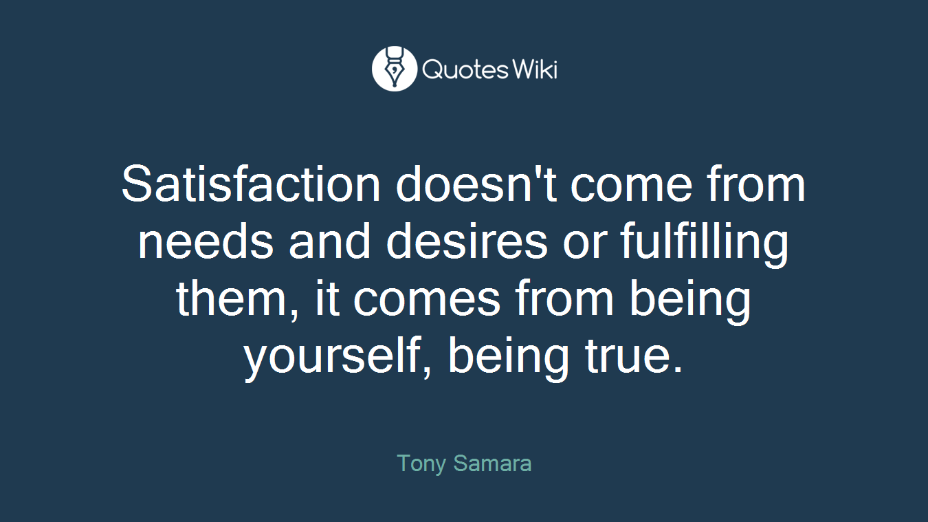 Satisfaction doesn't come from needs and desires or fulfilling them, it comes from being yourself, being true.