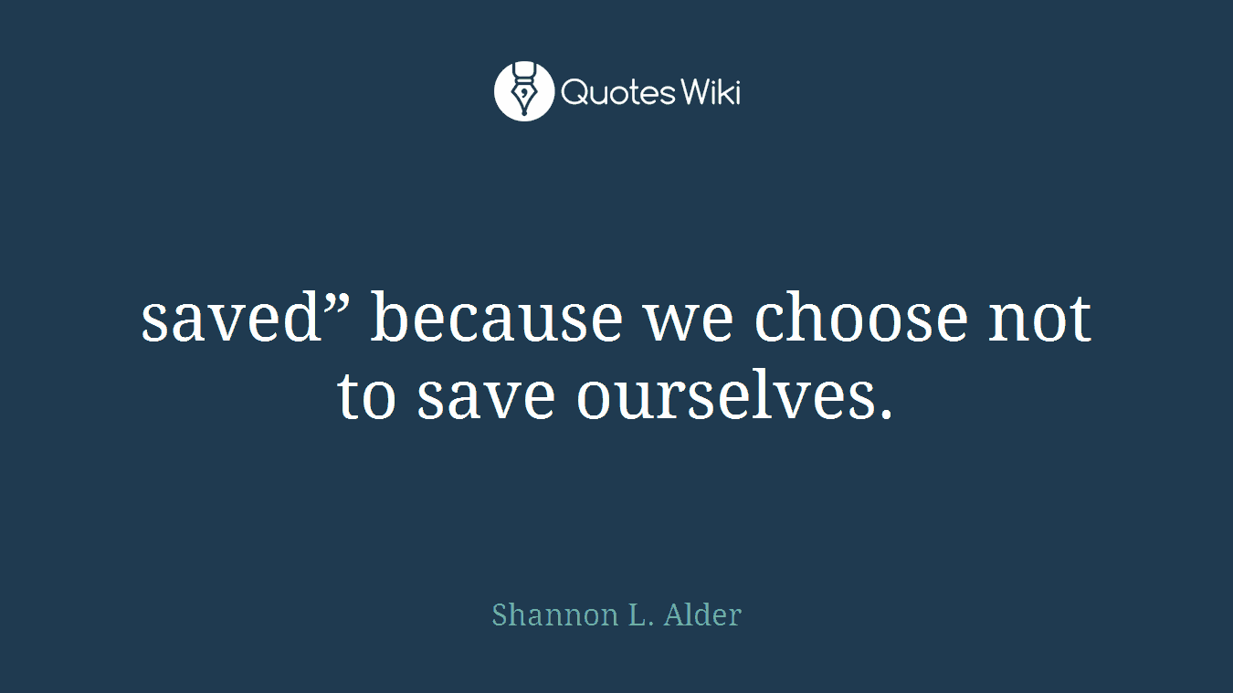 """saved"""" because we choose not to save ourselves."""