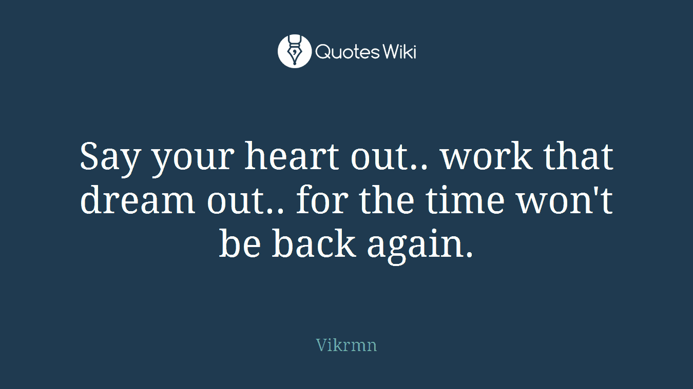 Say your heart out.. work that dream out.. for the time won't be back again.