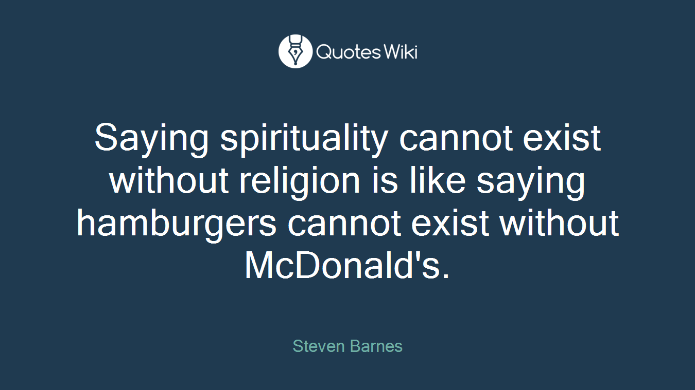 Saying spirituality cannot exist without religion is like saying hamburgers cannot exist without McDonald's.