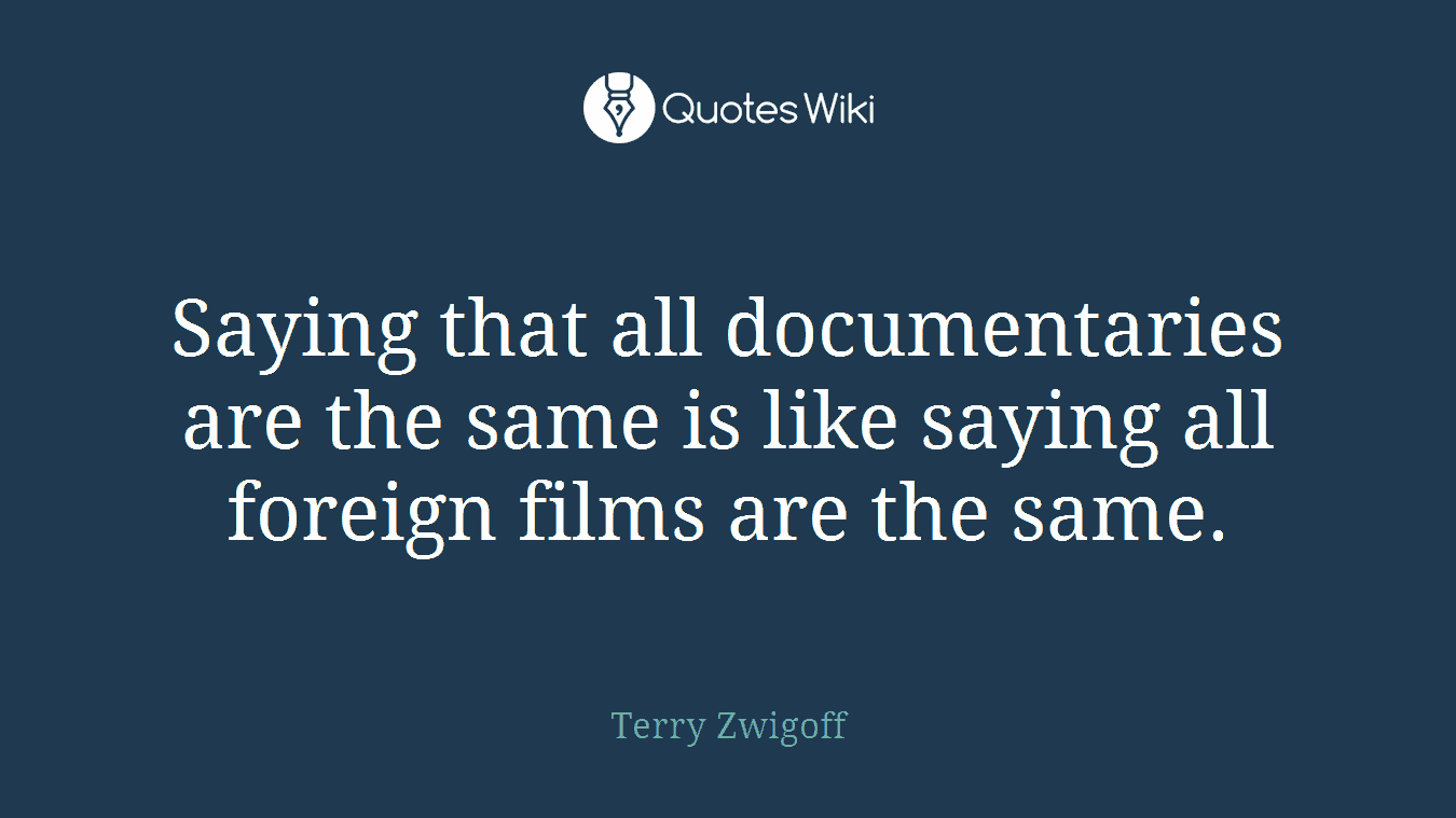 Saying that all documentaries are the same is like saying all foreign films are the same.