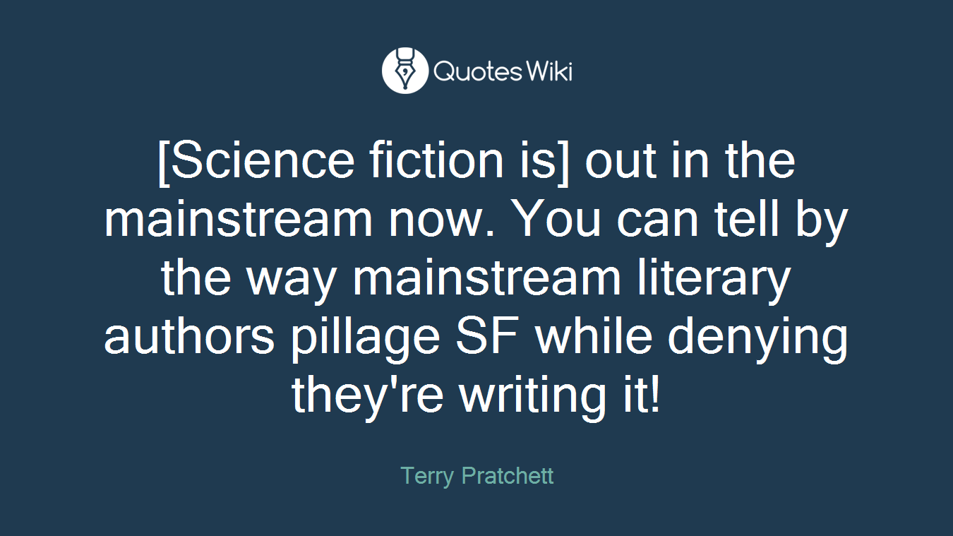 [Science fiction is] out in the mainstream now. You can tell by the way mainstream literary authors pillage SF while denying they're writing it!