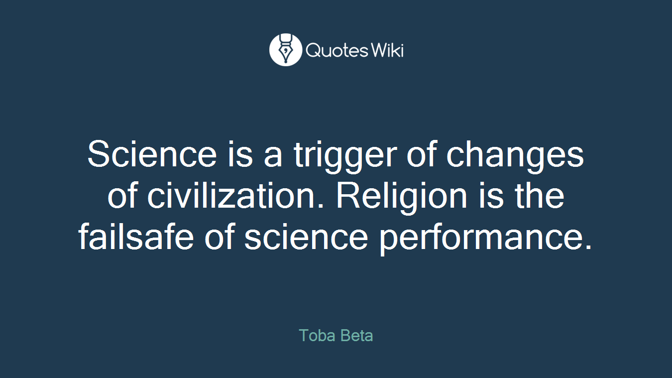 Science is a trigger of changes of civilization. Religion is the failsafe of science performance.