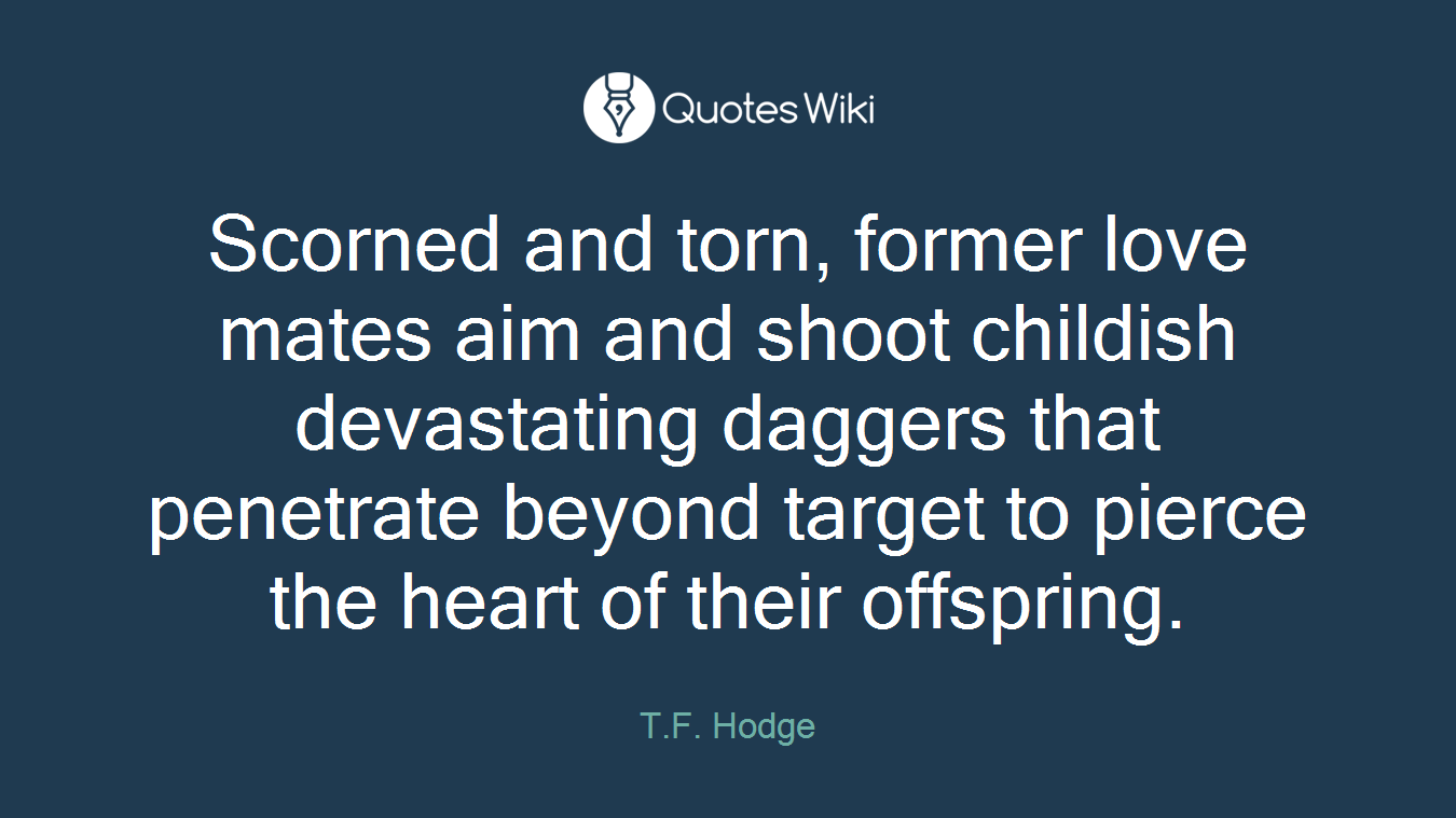 Scorned and torn, former love mates aim and shoot childish devastating daggers that penetrate beyond target to pierce the heart of their offspring.