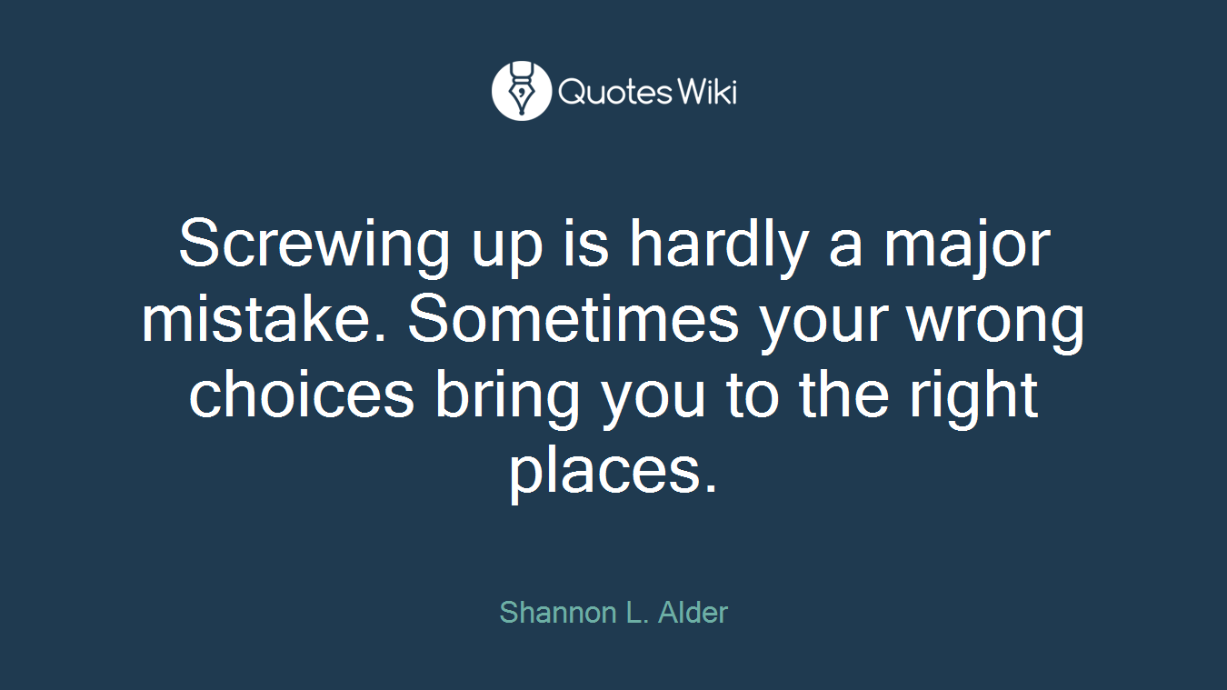 Screwing up is hardly a major mistake. Sometimes your wrong choices bring you to the right places.