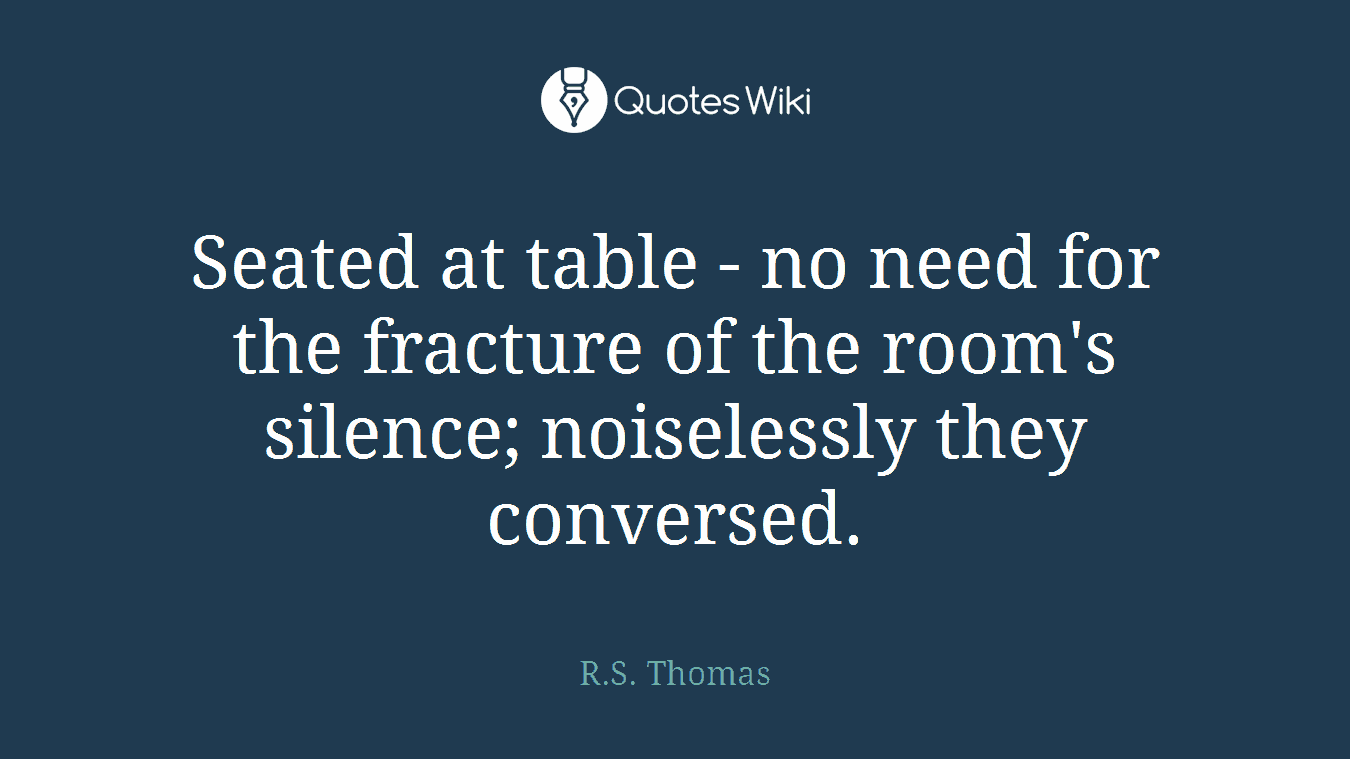 Seated at table - no need for the fracture of the room's silence; noiselessly they conversed.