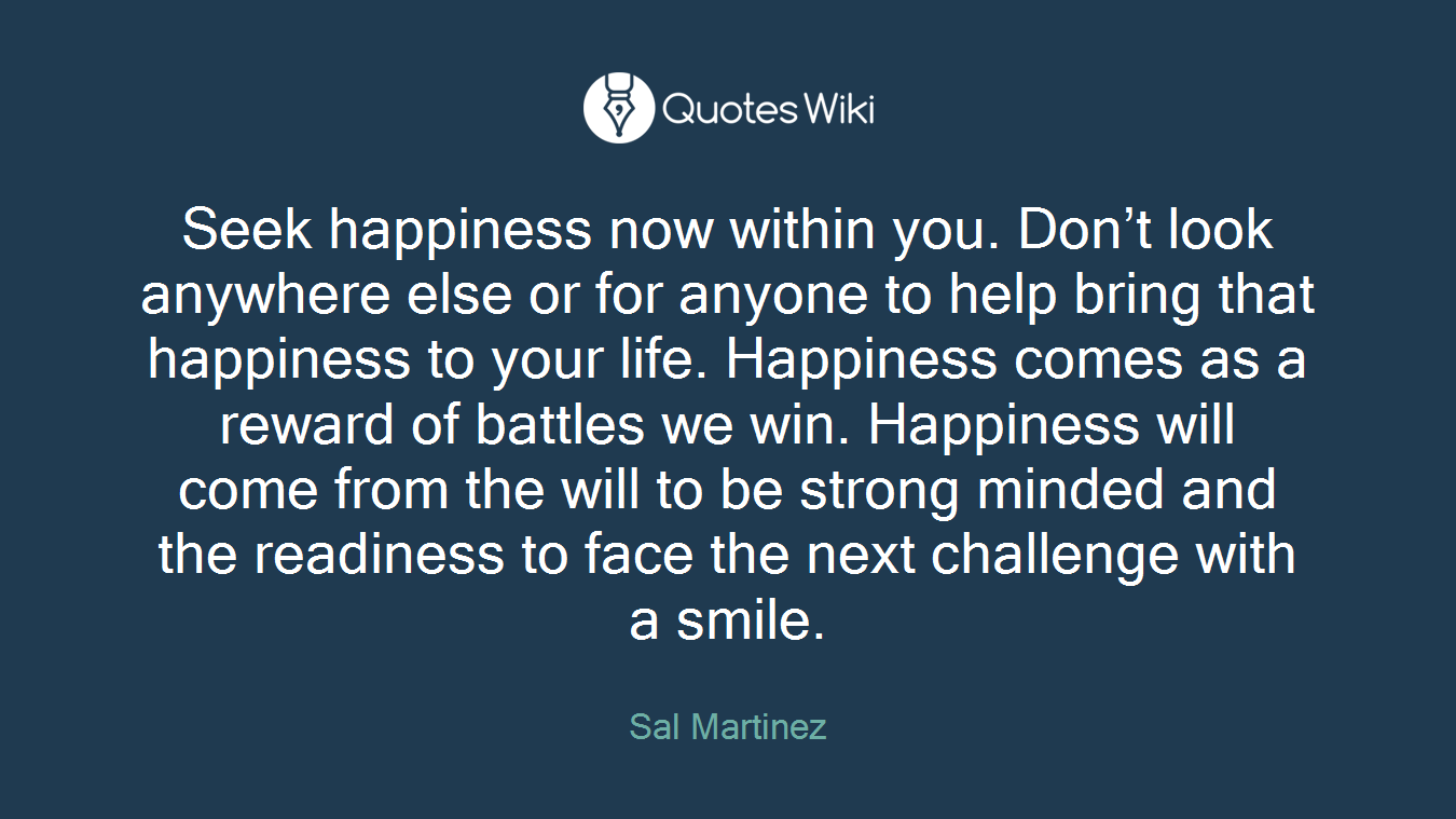 Seek happiness now within you. Don't look anywhere else or for anyone to help bring that happiness to your life. Happiness comes as a reward of battles we win. Happiness will come from the will to be strong minded and the readiness to face the next challenge with a smile.