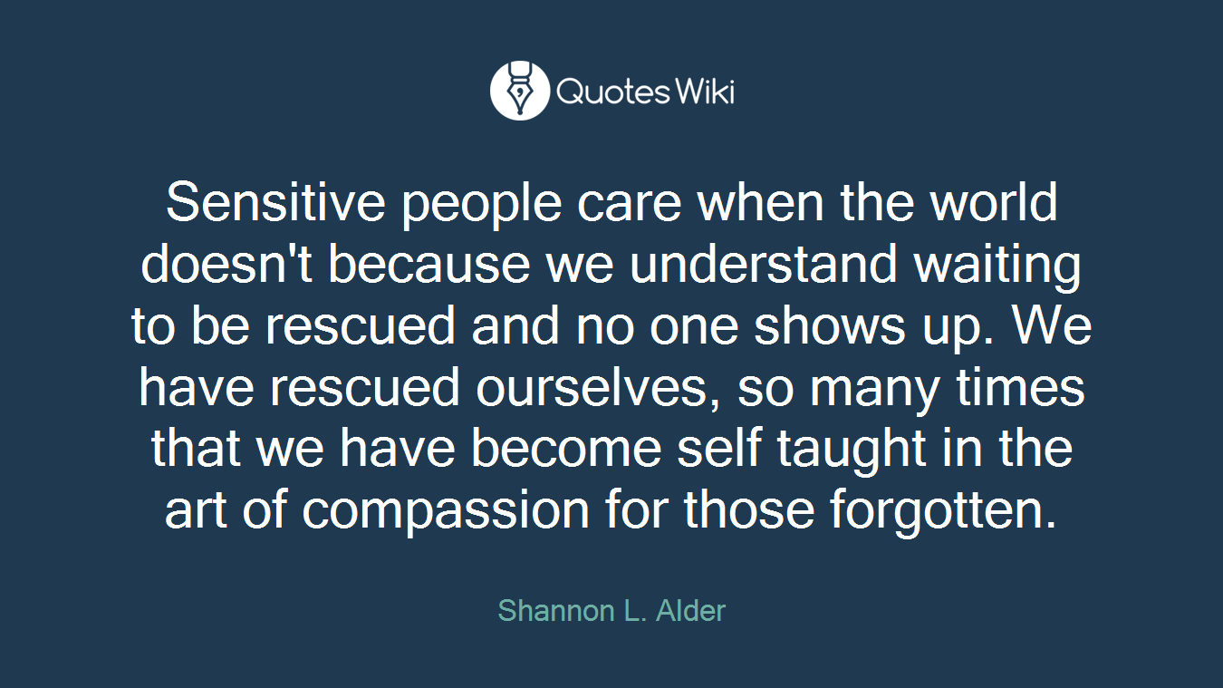 Sensitive people care when the world doesn't because we understand waiting to be rescued and no one shows up. We have rescued ourselves, so many times that we have become self taught in the art of compassion for those forgotten.
