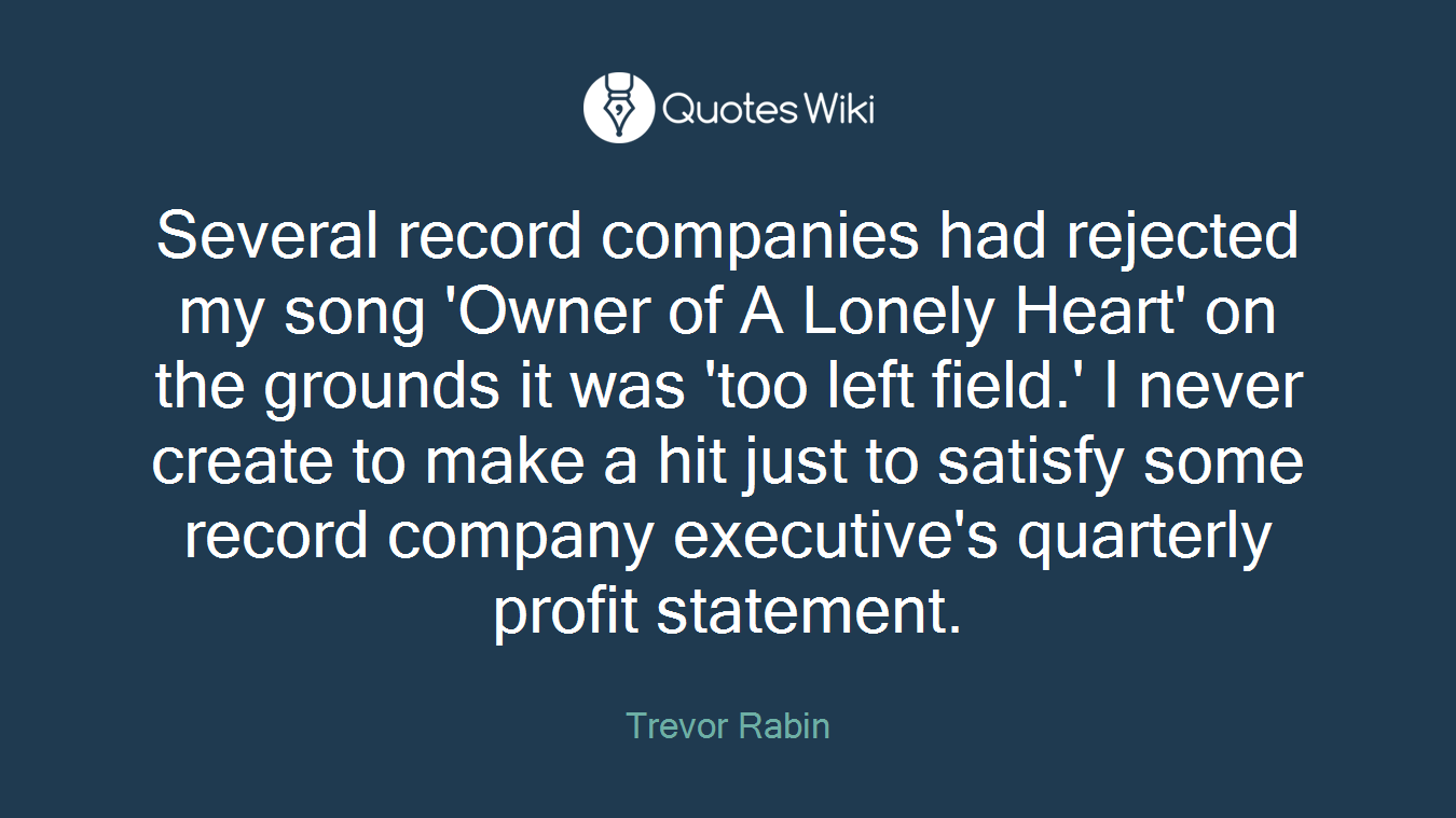 Several record companies had rejected my song 'Owner of A Lonely Heart' on the grounds it was 'too left field.' I never create to make a hit just to satisfy some record company executive's quarterly profit statement.